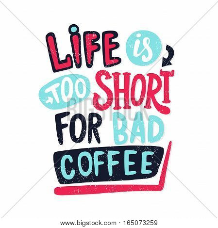 Life is too short for bad coffee. Decorative hand drawn lettering, letter, quote. Vector hand-painted illustration, inscription. Morning coffee. Coffee break vintage illustration. Bright color.