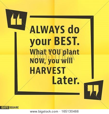 Quote motivational square template. Inspirational quotes box with slogan - Always do your best. What you plant now, you will harvest later. Vector illustration.