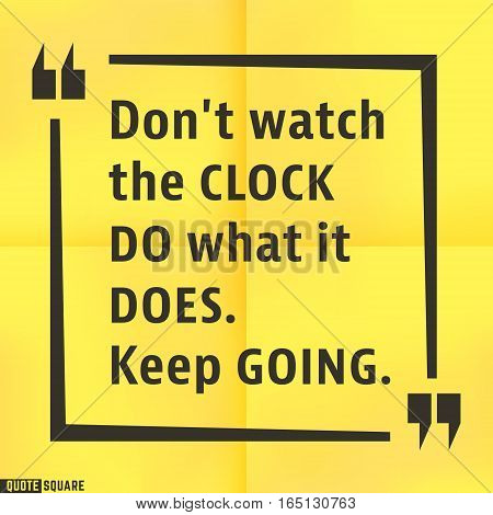 Quote motivational square template. Inspirational quotes box with slogan - Dont watch the clock - do what it does. Keep going. Vector illustration.