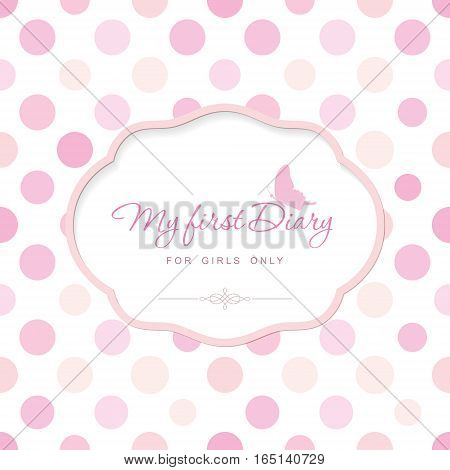 Cute template for notebook cover for girls. My first Diary. Elegant frame with butterfly on polka dot. Can be used for baby shower wedding scrapbook album. Pastel pink colors. Vector EPS10.