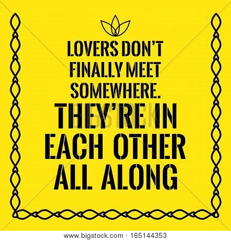 Motivational quote. Lovers don't finally meet somewhere. They're in each other all along. On yellow background.