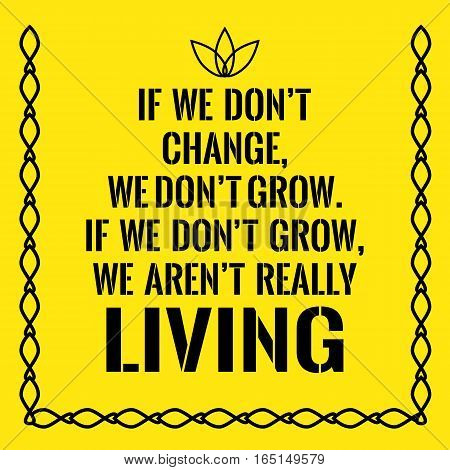 Motivational quote. If we don't change we don't grow. If we don't grow we aren't really living. On yellow background.