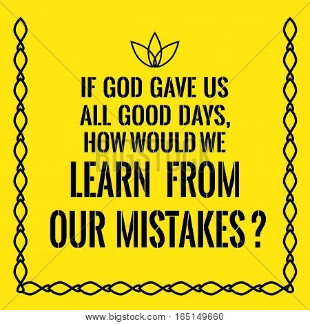 Motivational quote. If God gave us all good days how would we learn from our mistakes? On yellow background.