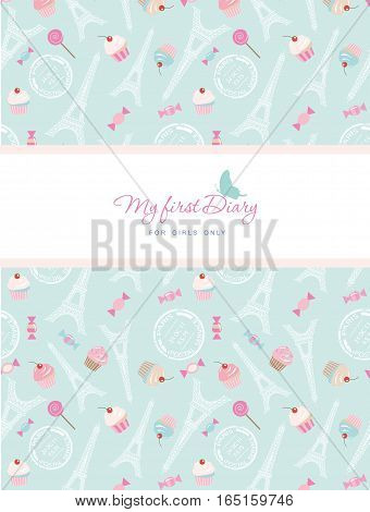 Cute template for notebook cover for girls. My first Diary. Included seamless pattern with Eiffel tower cupcakes and sweets on pastel blue. Vector illustration.