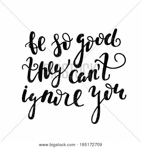 Be so good they can't ignore you. Black, white lettering. Decorative letter. Hand drawn lettering. Quote. Vector hand-painted illustration, inscription. Motivational poster. Vintage illustration.
