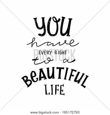 You have every right to a beautiful life. Black, white lettering. Decorative letter. Hand drawn lettering. Quote. Vector hand-painted illustration. Decorative inscription. Motivational poster. Vintage