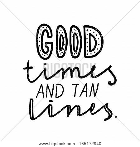 Good times and tan lines. Black, white lettering. Decorative letter. Hand drawn lettering. Quote. Vector hand-painted illustration. Decorative inscription. Motivational poster. Vintage illustration.