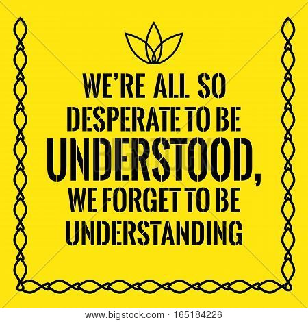 Motivational quote. We're all so desperate to be understood, we forget to be understanding. On yellow background.