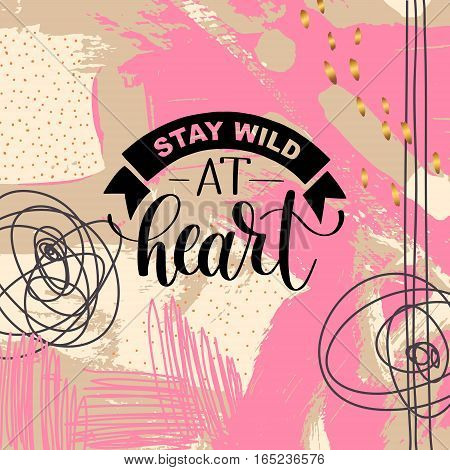 Stay wild at heart handwritten lettering positive quote about life on hipster abstract background, calligraphy vector illustration poster