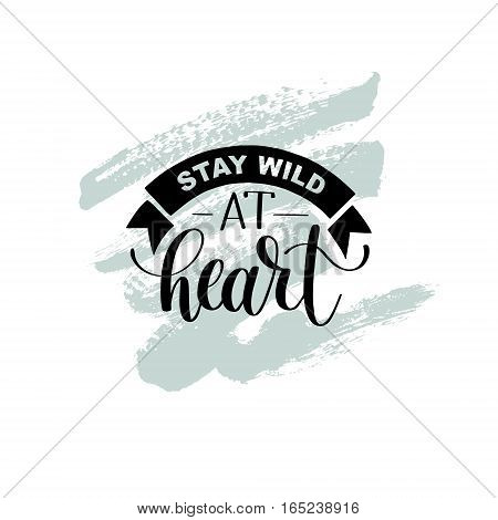 Stay wild at heart handwritten lettering positive quote about life, black and white calligraphy vector illustration poster