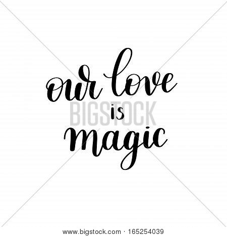 our love is magic black and white hand written lettering about love to valentines day design poster, greeting card, photo album, banner, calligraphy vector illustration