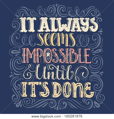 Inspirational quote It Always Seems Impossible Until It's Done. Handdrawn lettering. Unique typography for poster or apparel design with swirls. Vector art.