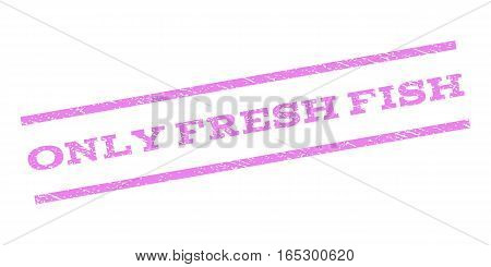 Only Fresh Fish watermark stamp. Text caption between parallel lines with grunge design style. Rubber seal stamp with scratched texture. Vector violet color ink imprint on a white background.