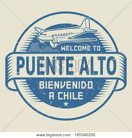 Grunge rubber stamp or tag with airplane and text Welcome to Puente Alto Chile (in Spanish language too) vector illustration