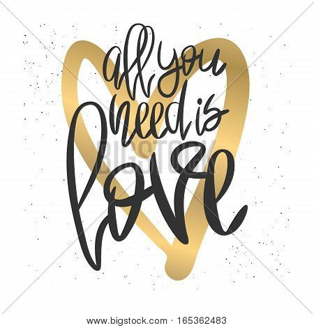 Romantic decorative poster with handdrawn lettering. Modern ink calligraphy. Handwritten black phrase All You Need Is Love and gold heart on white. Trendy vector design for Valentines Day or wedding