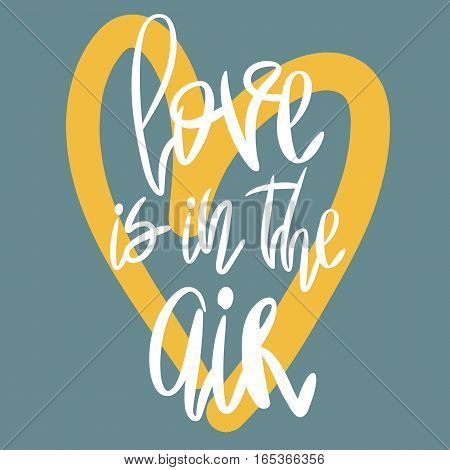 Romantic decorative poster with handdrawn lettering. Modern ink calligraphy. Handwritten white phrase Love is in The Air and yellow heart on blue. Trendy vector design for Valentines Day or wedding
