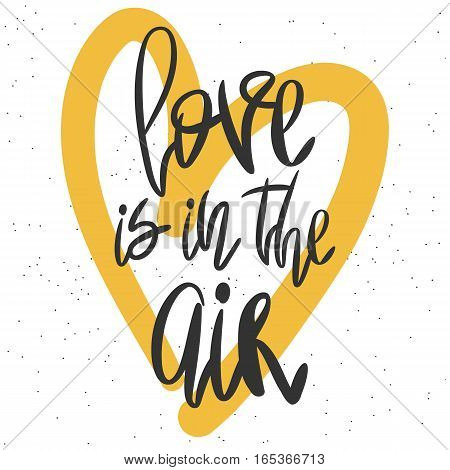 Romantic decorative poster with handdrawn lettering. Modern ink calligraphy. Handwritten black phrase Love Is In The Air and yellow heart on white. Trendy vector design for Valentines Day or wedding