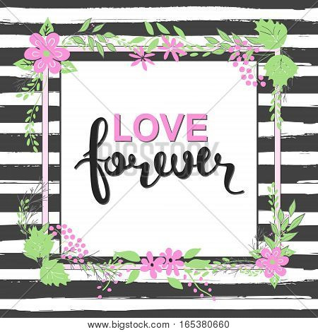 Handwritten Love forever text. Frame of flowers. Striped background.