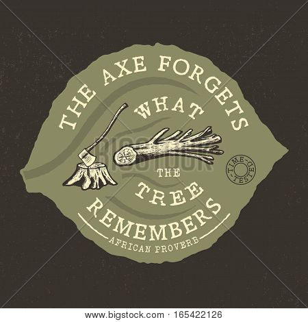 THE AXE FORGETS, WHAT THE TREE REMEMBERS. Handmade axe, OLD tree, stump retro style. Design fashion apparel texture print. T shirt graphic vintage grunge vector illustration badge label logo template.