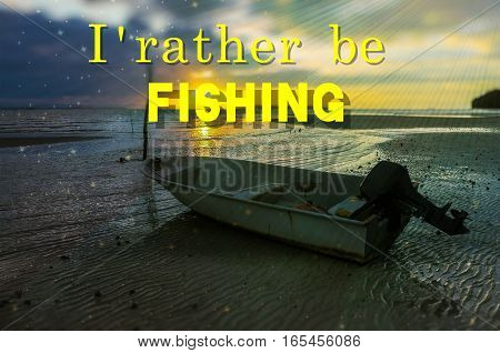 Word I Rather Be Fishing on the background with fishing boat on the beach during sunrise.Fishing concept.