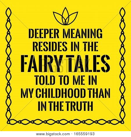Motivational quote. Deeper meaning resides in the fairy tales told to me in my childhood than in the truth. On yellow background.