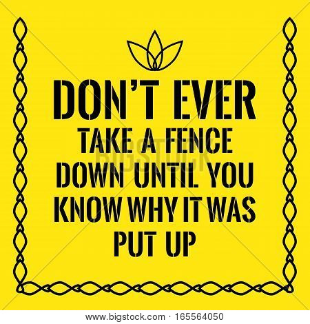 Motivational quote. Don't ever take a fence down until you know why it was put up. On yellow background.