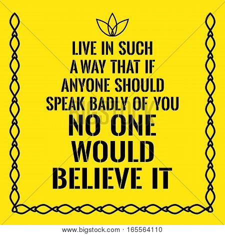 Motivational quote. Live in such a way that if anyone should speak badly of you no one would believe it. On yellow background.