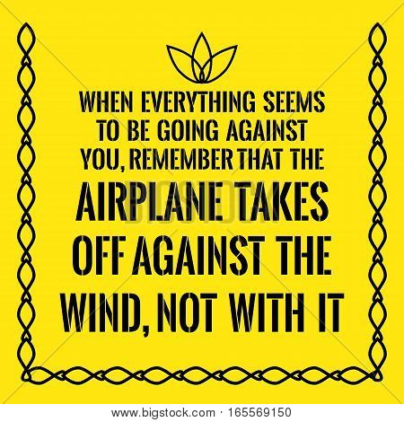 Motivational quote. When everything seems to be going against you remember that the airplane takes off against the wind not with it. On yellow background.