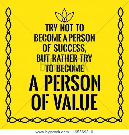 Motivational quote. Try not to become a person of success but rather try to become a person of value. On yellow background.