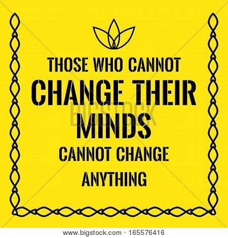 Motivational quote. Those who cannot change their minds cannot change anything. On yellow background.