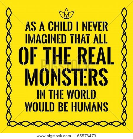 Motivational quote. As a child I never imagined that all of the real monsters in the world would be humans. On yellow background.