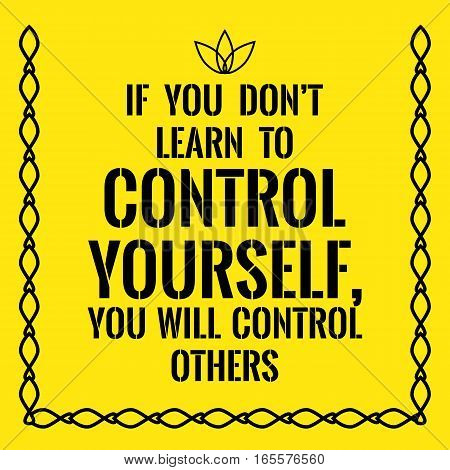 Motivational quote. If you don't learn to control yourself you will control others. On yellow background.