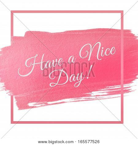 pink acrylic stroke with words Have a nice day