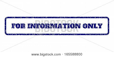 Navy Blue rubber seal stamp with For Information Only text. Vector tag inside rounded rectangular frame. Grunge design and scratched texture for watermark labels.