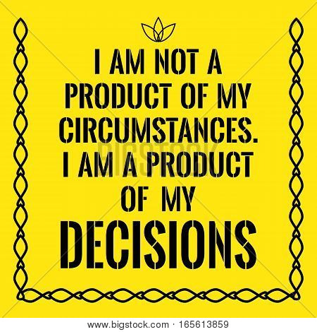 Motivational quote. I am not a product of my circumstances. I am a product of my decisions. On yellow background.