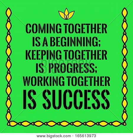 Motivational quote. Coming together is a beginning; keeping together is progress; working together is success. On green background.
