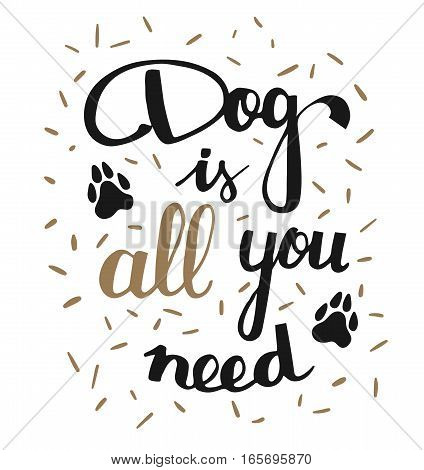 Hand written illustration with phrase Dog is all you need. Hand drawn inspirational quote about pet. Lettering for posters, t-shirts, cards, invitations, stickers, banners.