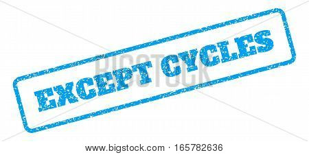 Blue rubber seal stamp with Except Cycles text. Vector message inside rounded rectangular banner. Grunge design and scratched texture for watermark labels. Inclined emblem on a white background.