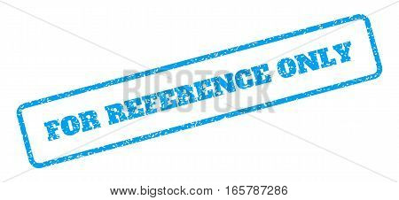 Blue rubber seal stamp with For Reference Only text. Vector tag inside rounded rectangular banner. Grunge design and dirty texture for watermark labels. Inclined sign on a white background.