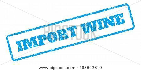 Blue rubber seal stamp with Import Wine text. Vector tag inside rounded rectangular shape. Grunge design and dust texture for watermark labels. Inclined blue sticker on a white background.