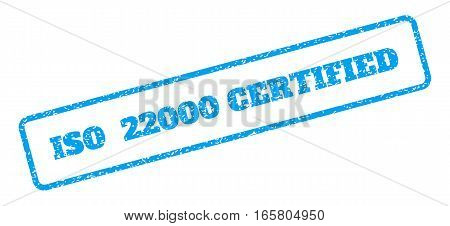 Blue rubber seal stamp with ISO 22000 Certified text. Vector message inside rounded rectangular shape. Grunge design and scratched texture for watermark labels. Inclined emblem on a white background.