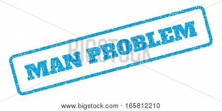 Blue rubber seal stamp with Man Problem text. Vector message inside rounded rectangular banner. Grunge design and dust texture for watermark labels. Inclined sign on a white background.