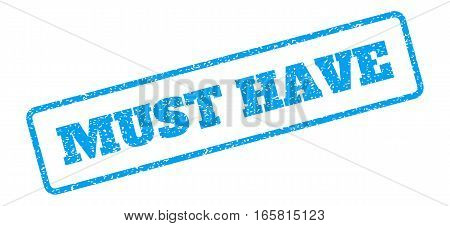 Blue rubber seal stamp with Must Have text. Vector caption inside rounded rectangular frame. Grunge design and dirty texture for watermark labels. Inclined blue sticker on a white background.