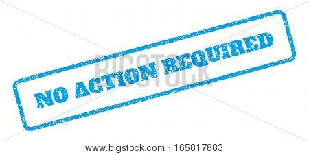 Blue rubber seal stamp with No Action Required text. Vector tag inside rounded rectangular banner. Grunge design and dirty texture for watermark labels. Inclined sign on a white background. poster