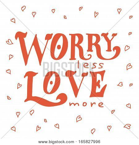 Vector poster with sweet quote. Hand drawn lettering for card design. Romantic background. Worry less, love more