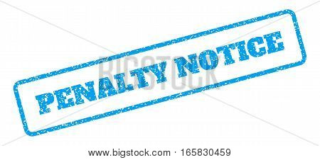 Blue rubber seal stamp with Penalty Notice text. Vector caption inside rounded rectangular banner. Grunge design and dirty texture for watermark labels. Inclined sign on a white background.