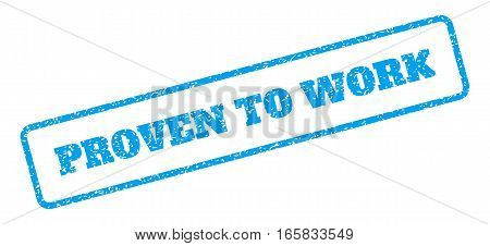 Blue rubber seal stamp with Proven To Work text. Vector caption inside rounded rectangular banner. Grunge design and dirty texture for watermark labels. Inclined sign on a white background.