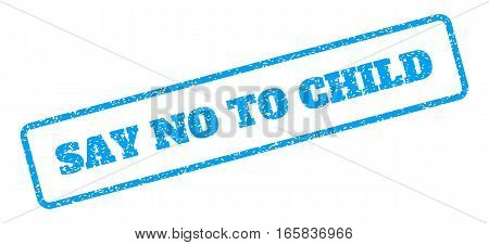 Blue rubber seal stamp with Say No To Child text. Vector caption inside rounded rectangular banner. Grunge design and scratched texture for watermark labels. Inclined emblem on a white background.