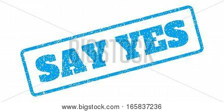 Blue rubber seal stamp with Say Yes text. Vector message inside rounded rectangular banner. Grunge design and unclean texture for watermark labels. Inclined emblem on a white background.