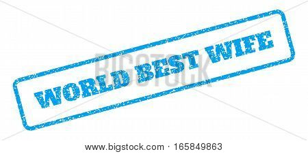 Blue rubber seal stamp with World Best Wife text. Vector message inside rounded rectangular frame. Grunge design and scratched texture for watermark labels. Inclined emblem on a white background.